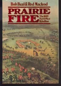 Prairie Fire: The 1885 Northwest Rebellion - Bob Beal