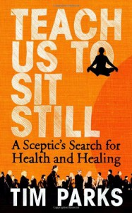 Teach Us to Sit Still: A Sceptic's Search for Health and Healing - Tim Parks