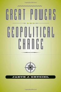 Great Powers and Geopolitical Change - Jakub J. Grygiel