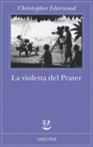 La violetta del Prater - Christopher Isherwood, Giorgio Manganelli, Giorgio Monicelli
