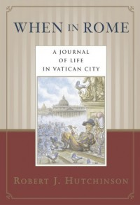 When in Rome: A Journal of Life in the Vatican City - Robert J. Hutchinson