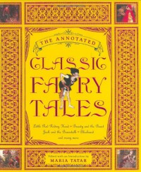 The Annotated Classic Fairy Tales - Maria Tatar, Jeanne-Marie Leprince de Beaumont, Jørgen Engebretsen Moe, Charles Perrault