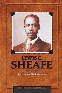Lewis C. Sheafe: Apostle to Black America - Douglas Morgan