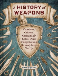 A History of Weapons: Crossbows, Caltrops, Catapults & Lots of Other Things that Can Seriously Mess You Up - John O'Bryan