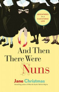 And Then There Were Nuns: Adventures in a Cloistered Life - Jane Christmas