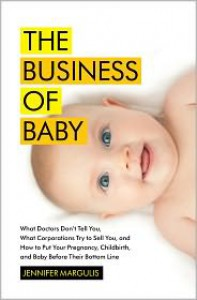 The Business of Baby: What Doctors Don't Tell You, What Corporations Try to Sell You, and How to Put Your Pregnancy, Childbirth, and Baby Before Their Bottom Line - Jennifer Margulis