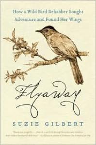 Flyaway: How a Wild Bird Rehabber Sought Adventure and Found Her Wings - Suzie Gilbert