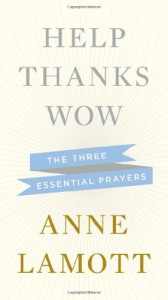 Help Thanks Wow: Three Essential Prayers - Anne Lamott