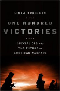 One Hundred Victories: Special Ops and the Future of American Warfare - Linda Robinson