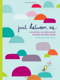 Just Between Us: A No-Stress, No-Rules Journal for Girls and Their Moms - Meredith Jacobs, Sofie Jacobs