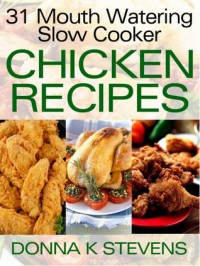 31 Mouth Watering Slow Cooker Chicken Recipes: From Soups to Comfort Foods - Chicken Crock Pot Recipes You Can't Live Without - Kelly T. Hudson