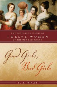 Good Girls, Bad Girls: The Enduring Lessons of Twelve Women of the Old Testament - T.J. Wray