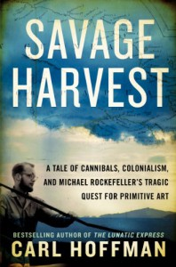 Savage Harvest: A Tale of Cannibals, Colonialism, and Michael Rockefeller's Tragic Quest for Primitive Art - Carl Hoffman