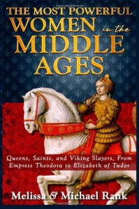 The Most Powerful Women in the Middle Ages: Queens, Saints, and Viking Slayers, From Empress Theodora to Elizabeth of Tudor - Michael Rank, Melissa Rank