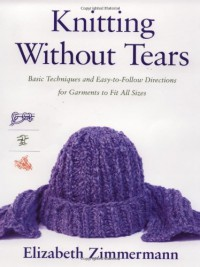 Knitting Without Tears: Basic Techniques and Easy-to-Follow Directions for Garments to Fit All Sizes - Elizabeth Zimmermann