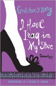 I Have Iraq in My Shoe: Misadventures of a Soldier of Fashion - Gretchen Berg