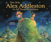 The Only Alex Addleston in All These Mountains - James Solheim, Jeffrey Ebbeler