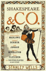 Shakespeare And Co.: Christopher Marlowe, Thomas Dekker, Ben Johnson, Thomas Middleton, John Fletcher And The Other Players In His Story - Stanley Wells