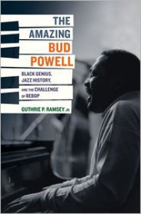 The Amazing Bud Powell: Black Genius, Jazz History, and the Challenge of Bebop - Guthrie P. Ramsey  Jr.