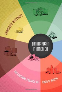 Eating Right in America: The Cultural Politics of Food and Health - Charlotte Biltekoff