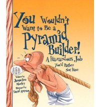 You Wouldn't Want to Be a Pyramid Builder!: A Hazardous Job You'd Rather Not Have - Jacqueline Morley, David Salariya, David Antram