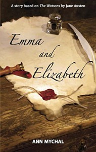 Emma and Elizabeth: A story based on The Watsons by Jane Austen - Ann Mychal