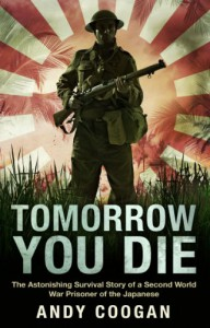 Tomorrow You Die: The Astonishing Survival Story of a Second World War Prisoner of the Japanese - Andy Coogan