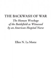 The Backwash Of War (The Human Wreckage Of The Battlefield As Witnessed By An American Hospital Nurse) - Ellen Newbold La Motte
