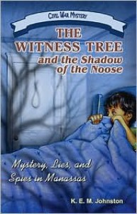 The Witness Tree and the Shadow of the Noose: Mystery, Lies, and Spies in Manassas - K. E. M. Johnston