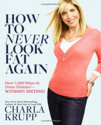 How to Never Look Fat Again: Over 1,000 Ways to Dress Thinner--Without Dieting! - Charla Krupp