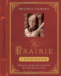 My Prairie Cookbook: Memories and Frontier Food from My Little House to Yours - Dane Holweger, Melissa Gilbert