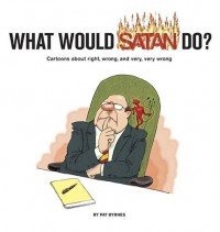 What Would Satan Do?: Cartoons About Right, Wrong and Very, Very Wrong - Pat Byrnes