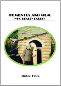 Dementia & Mum: Who Really Cares? - Michael Fassio