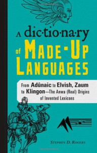 The Dictionary of Made-Up Languages: From Adunaic to Elvish, Zaum to Klingon - The Anwa (Real) Origins of Invented Lexicons - Stephen D. Rogers