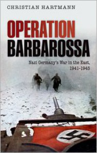 Operation Barbarossa: Nazi Germany's War in the East, 1941-1945 - Christian Hartmann
