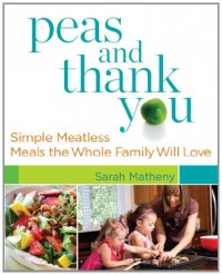 Peas and Thank You: Simple Meatless Meals the Whole Family Will Love - Sarah Matheny