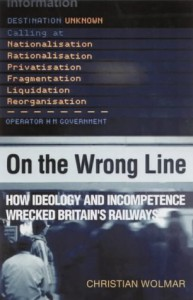On the Wrong Line: How Ideology and Incompetence Wrecked Britain's Railways - Christian Wolmar