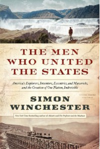 The Men Who United the States: America's Explorers, Inventors, Eccentrics and Mavericks, and the Creation of One Nation, Indivisible - Simon Winchester