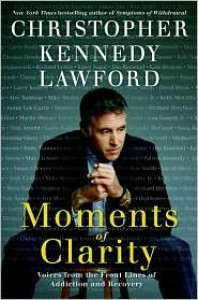 Moments of Clarity: Voices from the Front Lines of Addiction and Recovery - Christopher Kennedy Lawford