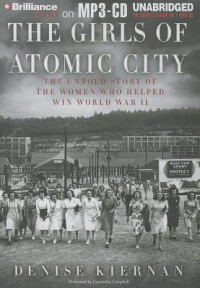 The Girls of Atomic City: The Untold Story of the Women Who Helped Win World War II - Denise Kiernan, Cassandra Campbell