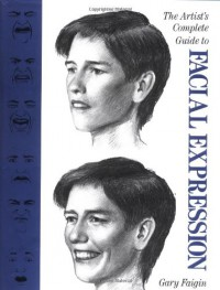 The Artist's Complete Guide to Facial Expression - Gary Faigin
