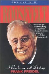 Franklin D. Roosevelt: A Rendezvous With Destiny - Frank Freidel