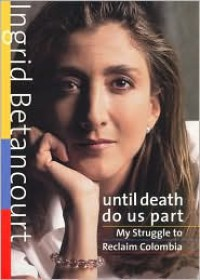 Until Death Do Us Part: My Struggle to Reclaim Colombia - Ingrid Betancourt