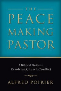 Peacemaking Pastor, The: A Biblical Guide to Resolving Church Conflict - Alfred Poirier