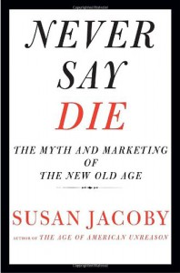 Never Say Die: The Myth and Marketing of the New Old Age - Susan Jacoby