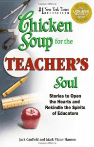 Chicken Soup for the Teacher's Soul: Stories to Open the Hearts and Rekindle the Spirit of Educators (Chicken Soup for the Soul) - Jack Canfield, Mark Victor Hansen