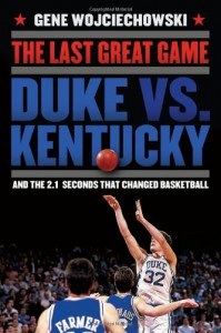 The Last Great Game: Duke vs. Kentucky and the 2.1 Seconds That Changed Basketball - Gene Wojciechowski