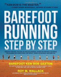 Barefoot Running Step by Step: Barefoot Ken Bob, The Guru of Shoeless Running, Shares His Personal Technique - Roy Wallack, Roy Wallack, Barefoot Ken Bob Saxton