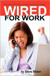 Wired for Work: Get a Job Fast Using Linkedin, Facebook or Twitter - Steve Weber