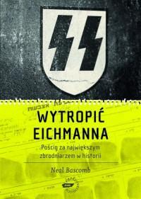 Wytropić Eichmanna. Pościg za największym zbrodniarzem w historii - Neal Bascomb